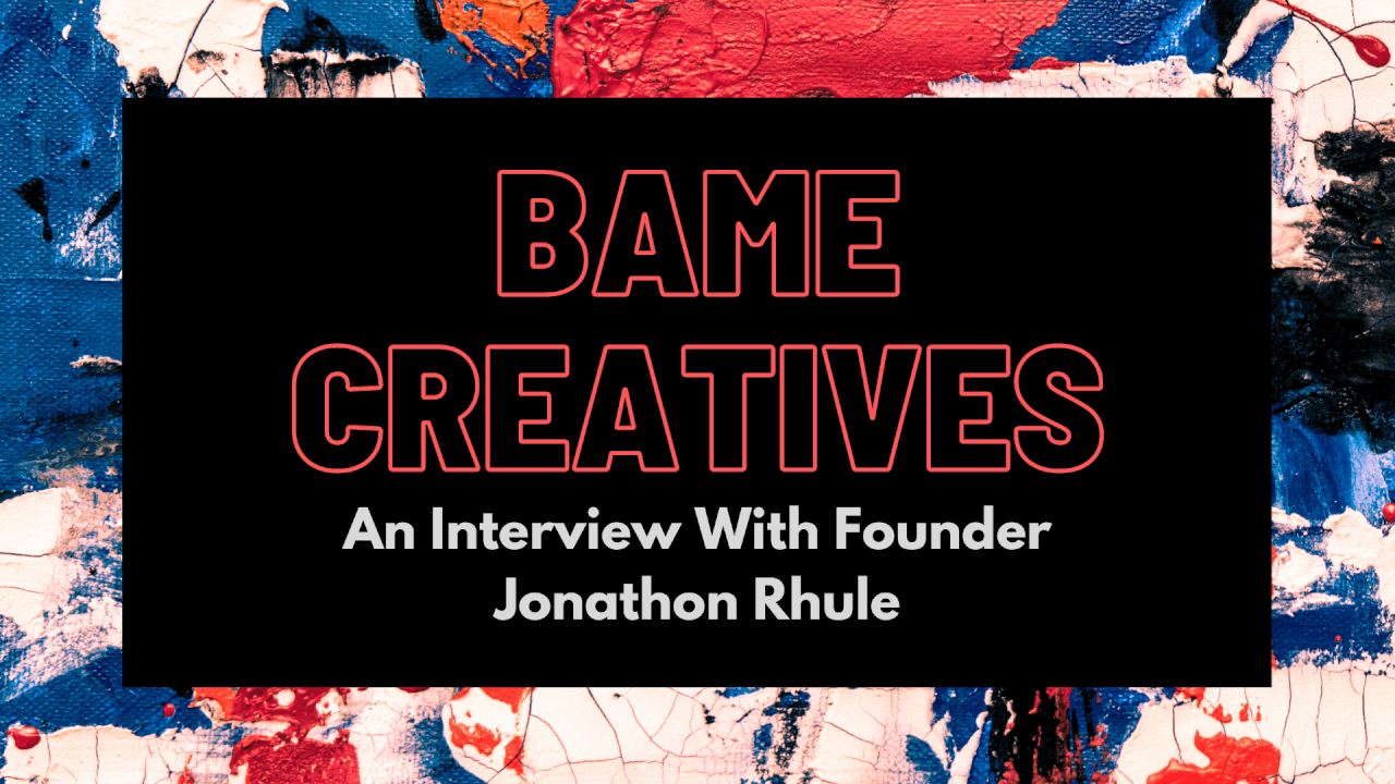 BAME Creatives Society: An Interview With Founder Jonathon Rhule