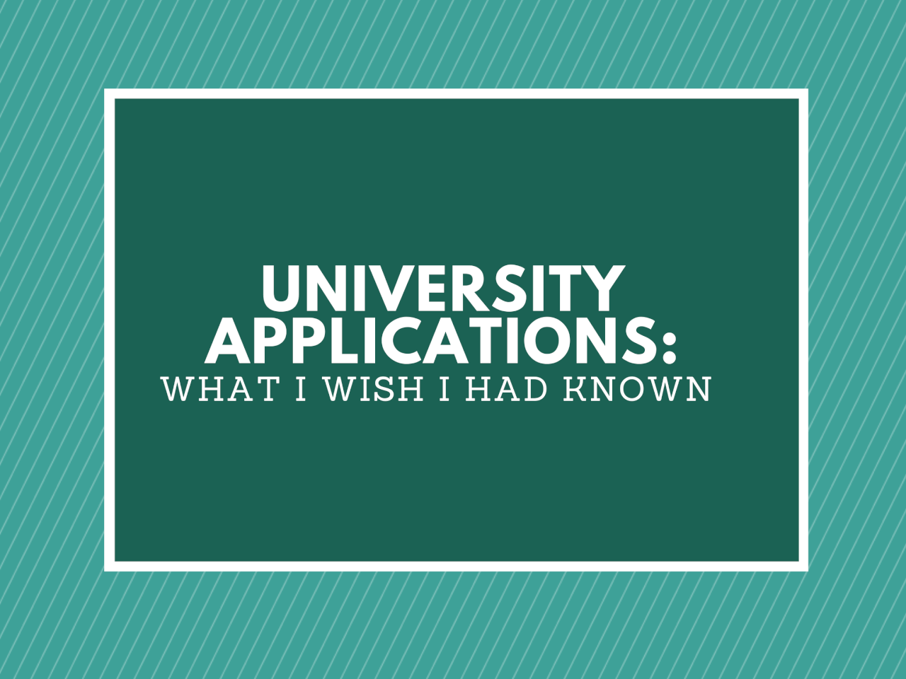 UNIVERSITY APPLICATIONS: WHAT I WISH I HAD KNOWN