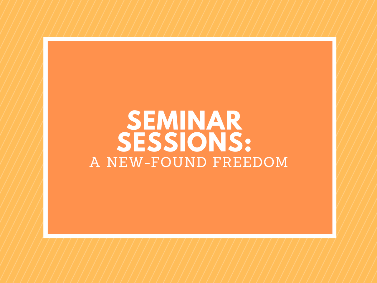 SEMINAR SESSIONS: A NEW-FOUND FREEDOM