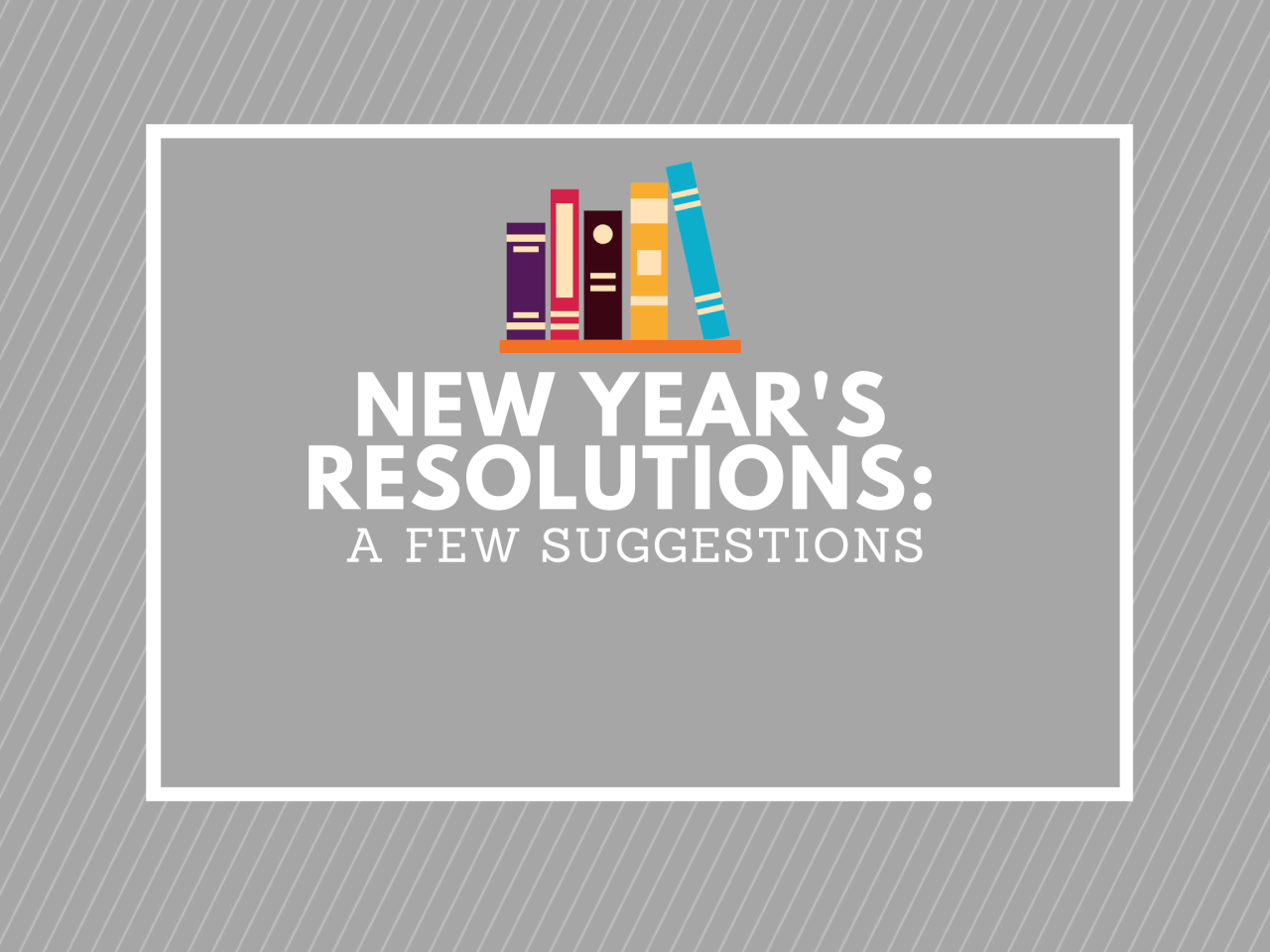 NEW YEAR'S RESOLUTIONS: A FEW SUGGESTIONS