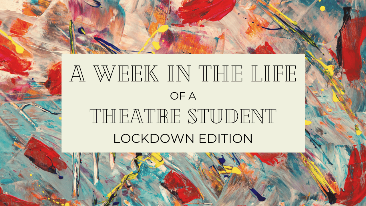 A Week in the Life of a Theatre Student: Lockdown Edition